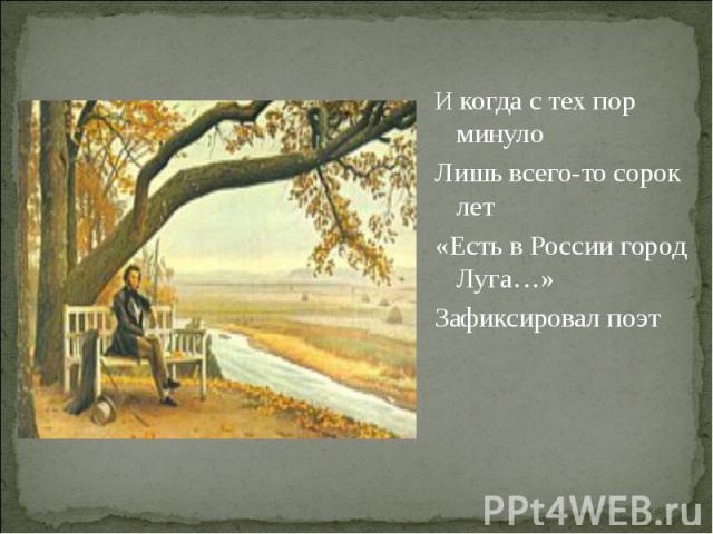И когда с тех пор минуло Лишь всего-то сорок лет«Есть в России город Луга…»Зафиксировал поэт