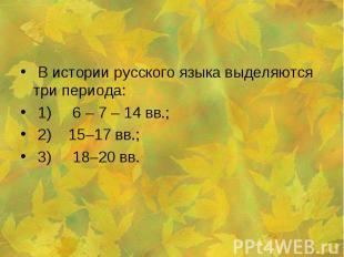 В истории русского языка выделяются три периода: 1) 6 – 7 – 14 вв.; 2) 15–17 вв.
