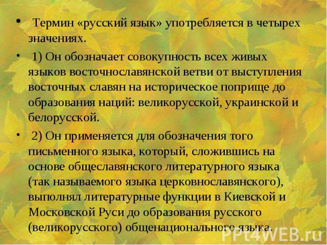 Термин «русский язык» употребляется в четырех значениях. 1) Он обозначает совокупность всех живых языков восточнославянской ветви от выступления восточных славян на историческое поприще до образования наций: великорусской, украинской и белорусской. …
