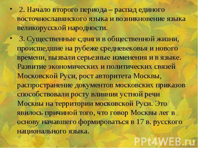 2. Начало второго периода – распад единого восточнославянского языка и возникновение языка великорусской народности. 3. Существенные сдвиги в общественной жизни, происшедшие на рубеже средневековья и нового времени, вызвали серьезные изменения и в я…