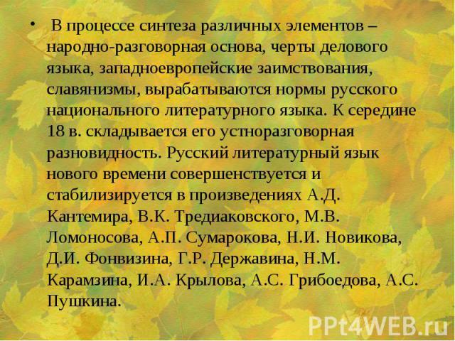 В процессе синтеза различных элементов – народно-разговорная основа, черты делового языка, западноевропейские заимствования, славянизмы, вырабатываются нормы русского национального литературного языка. К середине 18 в. складывается его устноразговор…