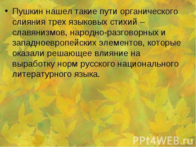 Пушкин нашел такие пути органического слияния трех языковых стихий – славянизмов, народно-разговорных и западноевропейских элементов, которые оказали решающее влияние на выработку норм русского национального литературного языка.