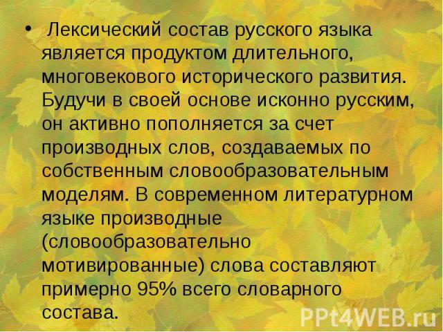 Лексический состав русского языка является продуктом длительного, многовекового исторического развития. Будучи в своей основе исконно русским, он активно пополняется за счет производных слов, создаваемых по собственным словообразовательным моделям. …
