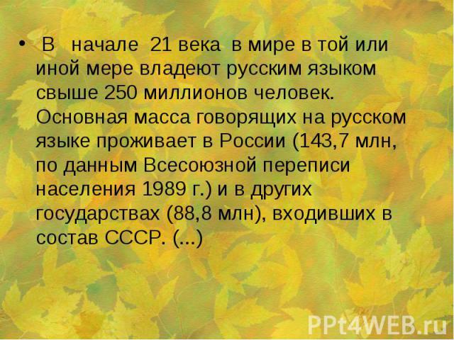 В начале 21 века в мире в той или иной мере владеют русским языком свыше 250 миллионов человек. Основная масса говорящих на русском языке проживает в России (143,7 млн, по данным Всесоюзной переписи населения 1989 г.) и в других государствах (88,8 м…