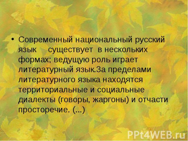 Современный национальный русский язык существует в нескольких формах; ведущую роль играет литературный язык.3а пределами литературного языка находятся территориальные и социальные диалекты (говоры, жаргоны) и отчасти просторечие. (...)
