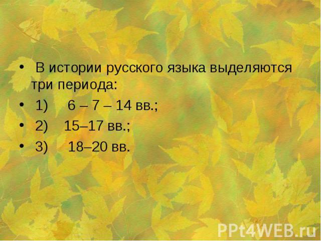В истории русского языка выделяются три периода: 1) 6 – 7 – 14 вв.; 2) 15–17 вв.; 3) 18–20 вв.