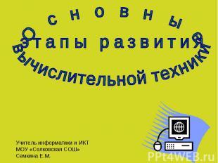 Основные этапы развития вычислительной техники Учитель информатики и ИКТ МОУ «Се