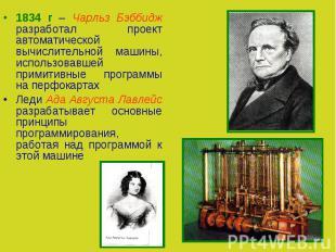 1834 г – Чарльз Бэббидж разработал проект автоматической вычислительной машины,