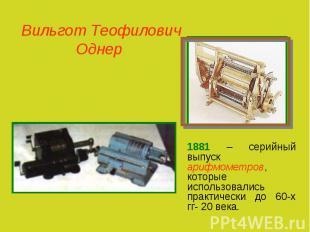 Вильгот Теофилович Однер 1881 – серийный выпуск арифмометров, которые использова