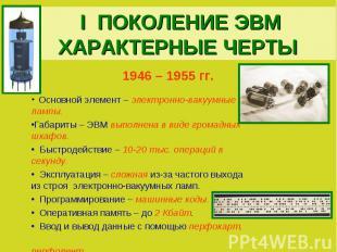 I ПОКОЛЕНИЕ ЭВМХАРАКТЕРНЫЕ ЧЕРТЫ1946 – 1955 гг. Основной элемент – электронно-ва