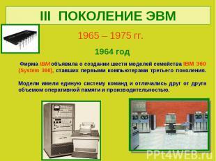 III ПОКОЛЕНИЕ ЭВМ1965 – 1975 гг. 1964 год Фирма IBM объявила о создании шести мо