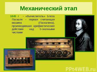 Механический этап 1645 г - «Вычислитель» Блеза Паскаля – первая считающая машина