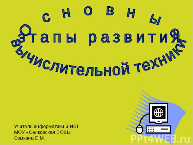 Основные этапы развития вычислительной техники Учитель информатики и ИКТ МОУ «Селковская СОШ» Семкина Е.М.