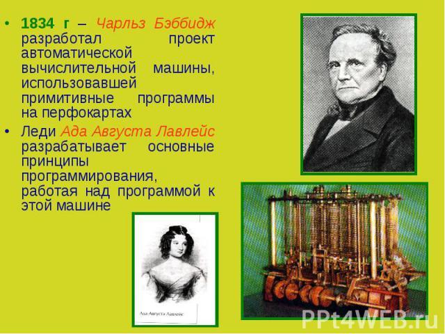 1834 г – Чарльз Бэббидж разработал проект автоматической вычислительной машины, использовавшей примитивные программы на перфокартахЛеди Ада Августа Лавлейс разрабатывает основные принципы программирования, работая над программой к этой машине