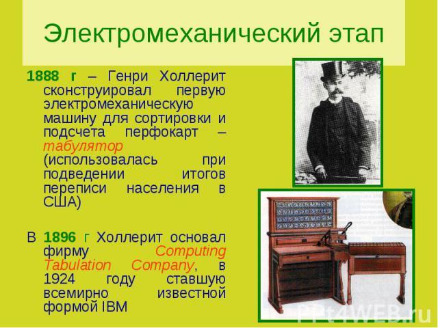 Электромеханический этап1888 г – Генри Холлерит сконструировал первую электромеханическую машину для сортировки и подсчета перфокарт – табулятор (использовалась при подведении итогов переписи населения в США)В 1896 г Холлерит основал фирму Computing…