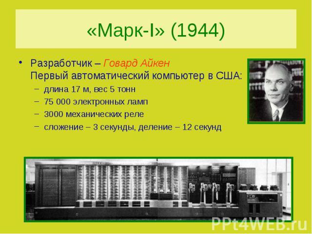 «Марк-I» (1944) Разработчик – Говард Айкен Первый автоматический компьютер в США:длина 17 м, вес 5 тонн75 000 электронных ламп3000 механических релесложение – 3 секунды, деление – 12 секунд