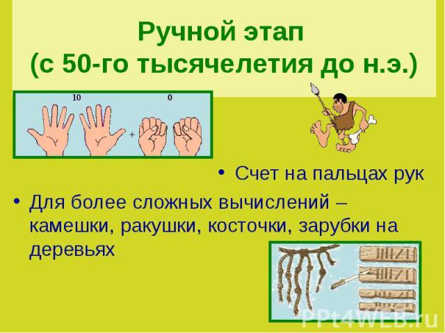 Ручной этап (с 50-го тысячелетия до н.э.) Счет на пальцах рукДля более сложных вычислений – камешки, ракушки, косточки, зарубки на деревьях