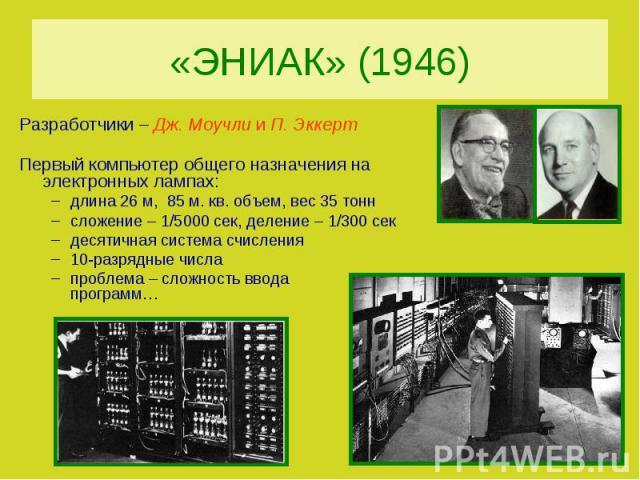 «ЭНИАК» (1946)Разработчики – Дж. Моучли и П. ЭккертПервый компьютер общего назначения на электронных лампах:длина 26 м, 85 м. кв. объем, вес 35 тоннсложение – 1/5000 сек, деление – 1/300 секдесятичная система счисления10-разрядные числапроблема – сл…