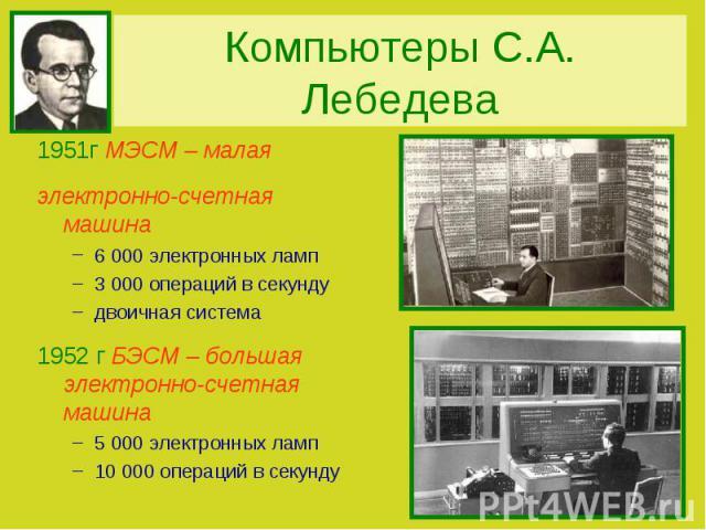 Компьютеры С.А. Лебедева1951г МЭСМ – малая электронно-счетная машина 6 000 электронных ламп3 000 операций в секундудвоичная система1952 г БЭСМ – большая электронно-счетная машина5 000 электронных ламп10 000 операций в секунду