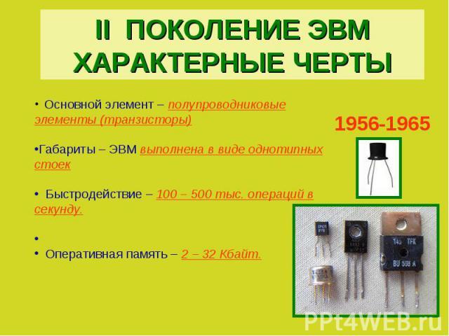 II ПОКОЛЕНИЕ ЭВМХАРАКТЕРНЫЕ ЧЕРТЫ Основной элемент – полупроводниковые элементы (транзисторы)Габариты – ЭВМ выполнена в виде однотипных стоек Быстродействие – 100 – 500 тыс. операций в секунду. Оперативная память – 2 – 32 Кбайт.