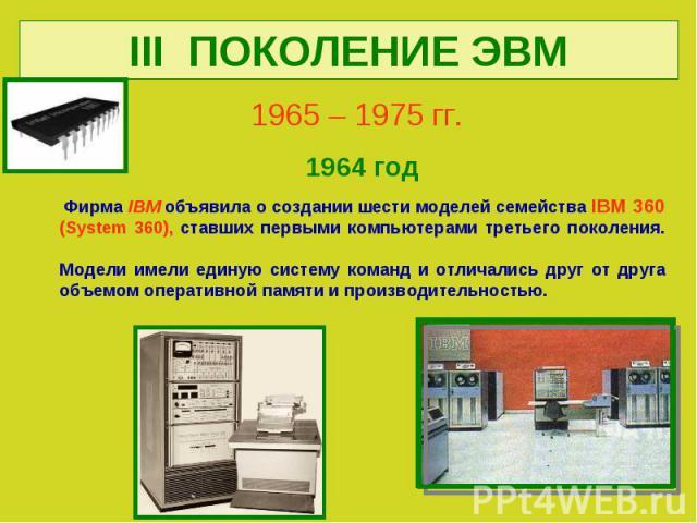 III ПОКОЛЕНИЕ ЭВМ1965 – 1975 гг. 1964 год Фирма IBM объявила о создании шести моделей семейства IBM 360 (System 360), ставших первыми компьютерами третьего поколения.Модели имели единую систему команд и отличались друг от друга объемом оперативной п…