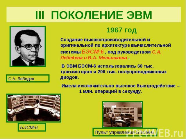 III ПОКОЛЕНИЕ ЭВМ1967 год Создание высокопроизводительной и оригинальной по архитектуре вычислительной системы БЭСМ-6 , под руководством С.А. Лебедева и В.А. Мельникова . В ЭВМ БЭСМ-6 использовались 60 тыс. транзисторов и 200 тыс. полупроводниковых …