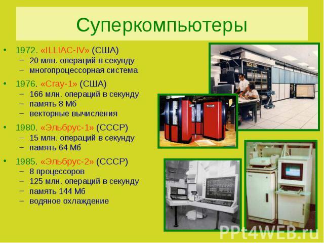 Суперкомпьютеры1972. «ILLIAC-IV» (США)20 млн. операций в секундумногопроцессорная система1976. «Cray-1» (США)166 млн. операций в секундупамять 8 Мбвекторные вычисления1980. «Эльбрус-1» (СССР)15 млн. операций в секундупамять 64 Мб1985. «Эльбрус-2» (С…