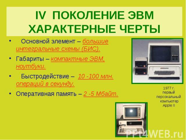 IV ПОКОЛЕНИЕ ЭВМХАРАКТЕРНЫЕ ЧЕРТЫ Основной элемент – большие интегральные схемы (БИС).Габариты – компактные ЭВМ, ноутбуки. Быстродействие – 10 -100 млн. операций в секунду.Оперативная память – 2 -5 Мбайт.