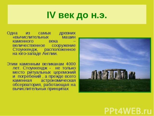 IV век до н.э.Одна из самых древних «вычислительных машин каменного века – величественное сооружение Стоунхендж, расположенное на юго-западе Англии. Этим каменным великанам 4000 лет. Стоунхендж - не только место ритуальных церемоний и погребений , а…