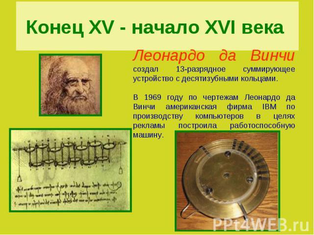 Конец XV - начало XVI века Леонардо да Винчи создал 13-разрядное суммирующее устройство с десятизубными кольцами. В 1969 году по чертежам Леонардо да Винчи американская фирма IBM по производству компьютеров в целях рекламы построила работоспособную…