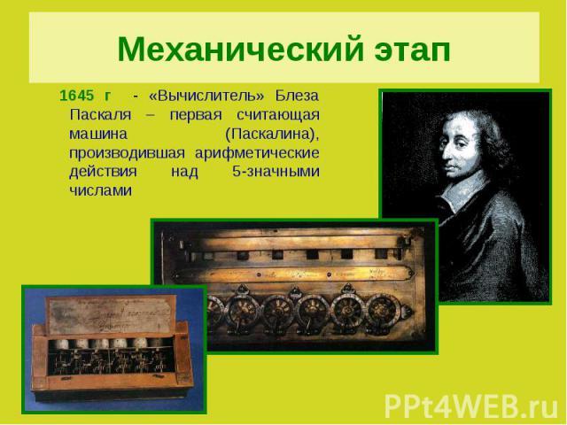Механический этап 1645 г - «Вычислитель» Блеза Паскаля – первая считающая машина (Паскалина), производившая арифметические действия над 5-значными числами