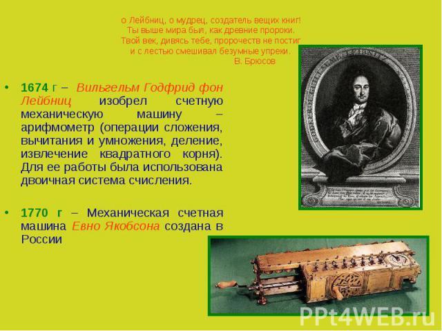 О Лейбниц, о мудрец, создатель вещих книг!Ты выше мира был, как древние пророки.Твой век, дивясь тебе, пророчеств не постиги с лестью смешивал безумные упреки.В. Брюсов1674 г – Вильгельм Годфрид фон Лейбниц изобрел счетную механическую машину – ариф…