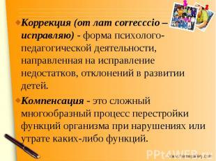 Коррекция (от лат correcccio– исправляю)- форма психолого-педагогической деяте
