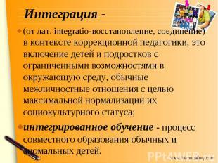 Интеграция - (от лат. integratio-восстановление, соединение) в контексте коррекц