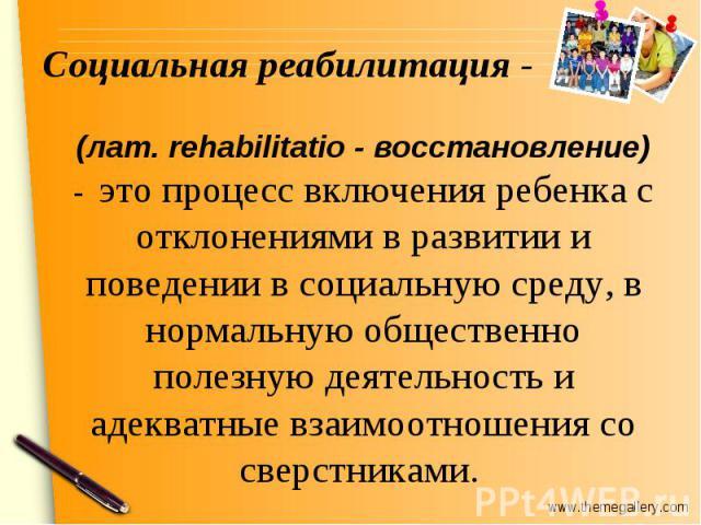 Социальная реабилитация - (лат. rehabilitatio - восстановление) - это процесс включения ребенка с отклонениями в развитии и поведении в социальную среду, в нормальную общественно полезную деятельность и адекватные взаимоотношения со сверстниками.