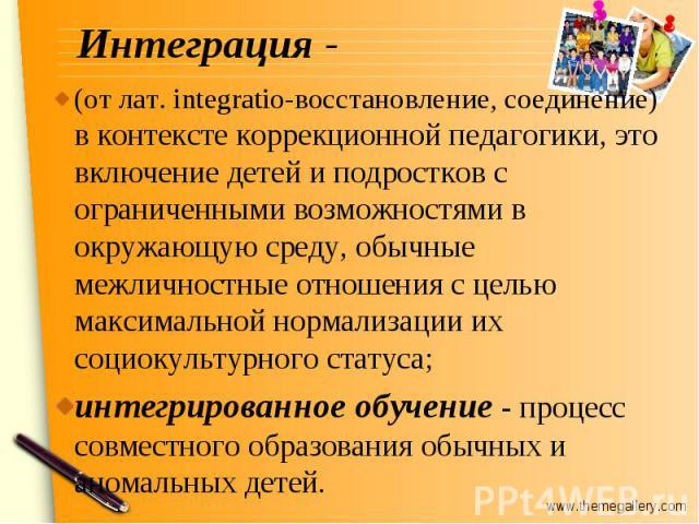 Интеграция - (от лат. integratio-восстановление, соединение) в контексте коррекционной педагогики, это включение детей и подростков с ограниченными возможностями в окружающую среду, обычные межличностные отношения с целью максимальной нормализации и…