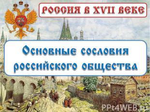 РОССИЯ В XVII ВЕКЕ Основные сословия российского общества