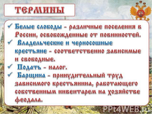 ТЕРМИНЫБелые слободы - различные поселения в России, освобожденные от повинностей. Владельческие и черносошные крестьяне - соответственно зависимые и свободные. Подать - налог. Барщина - принудительный труд зависимого крестьянина, работающего собств…