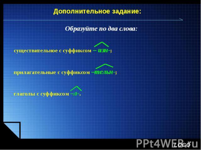 Дополнительное задание:Образуйте по два слова: существительное с суффиксом – изн-;прилагательные с суффиксом –тельн-;глаголы с суффиксом –л-.