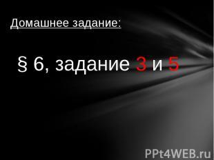 Домашнее задание:§ 6, задание 3 и 5