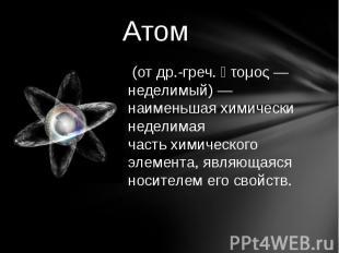 Атом (отдр.-греч.ἄτομος— неделимый)— наименьшая химически неделимая частьх