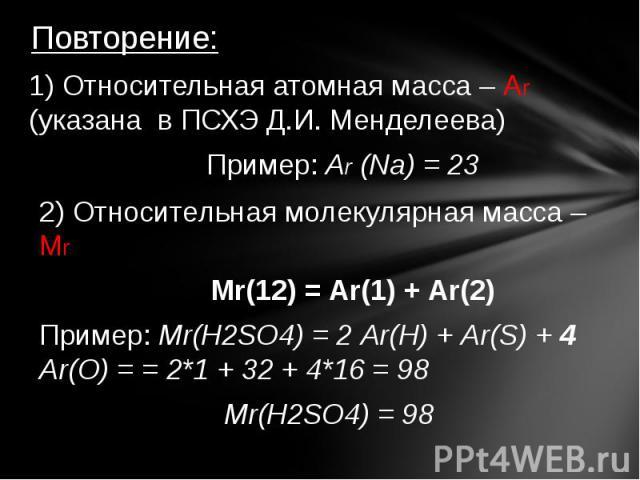 Повторение: 1) Относительная атомная масса – Аr (указана в ПСХЭ Д.И. Менделеева) Пример: Аr (Na) = 23 2) Относительная молекулярная масса – Мr Мr(12) = Аr(1) + Аr(2) Пример: Мr(H2SO4) = 2 Аr(H) + Аr(S) + 4 Аr(O) = = 2*1 + 32 + 4*16 = 98 Мr(H2SO4) = 98