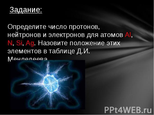 Задание:Определите число протонов, нейтронов и электронов для атомов Al, N, Si, Ag. Назовите положение этих элементов в таблице Д.И. Менделеева.