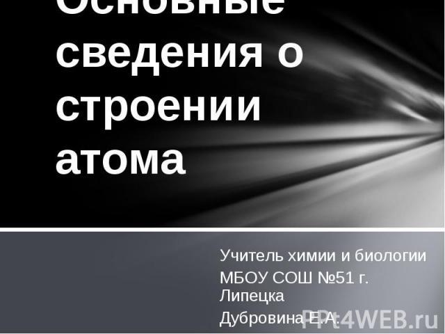 Основные сведения о строении атомаУчитель химии и биологииМБОУ СОШ №51 г. ЛипецкаДубровина Е.А.