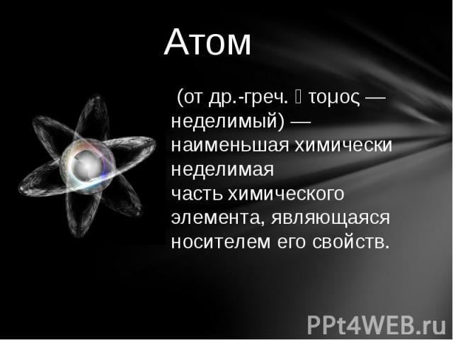 Атом (отдр.-греч.ἄτομος— неделимый)— наименьшая химически неделимая частьхимического элемента, являющаяся носителем его свойств.