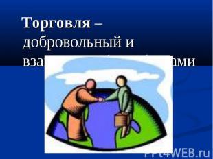 Торговля – добровольный и взаимный обмен благами