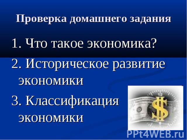 Проверка домашнего задания 1. Что такое экономика?2. Историческое развитие экономики3. Классификация экономики