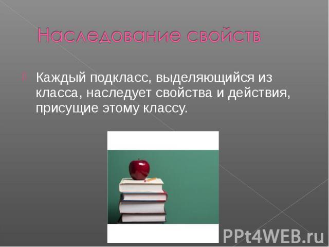Наследование свойств Каждый подкласс, выделяющийся из класса, наследует свойства и действия, присущие этому классу.