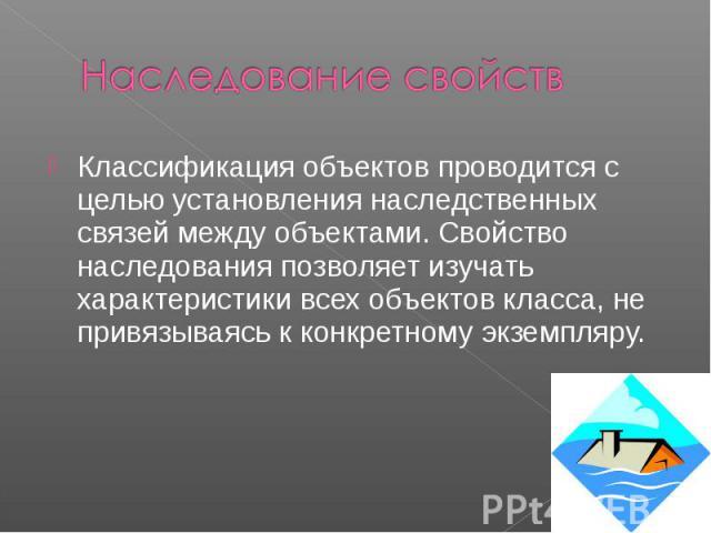 Наследование свойств Классификация объектов проводится с целью установления наследственных связей между объектами. Свойство наследования позволяет изучать характеристики всех объектов класса, не привязываясь к конкретному экземпляру.