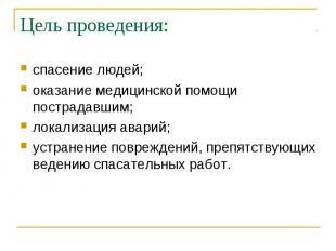 Цель проведения: спасение людей;оказание медицинской помощи пострадавшим;локализ